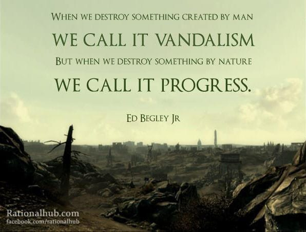 """Sustainability Quotes: """"When we destroy something created by man we call it vandalism, but when we destroy something by nature we call it progress."""""""