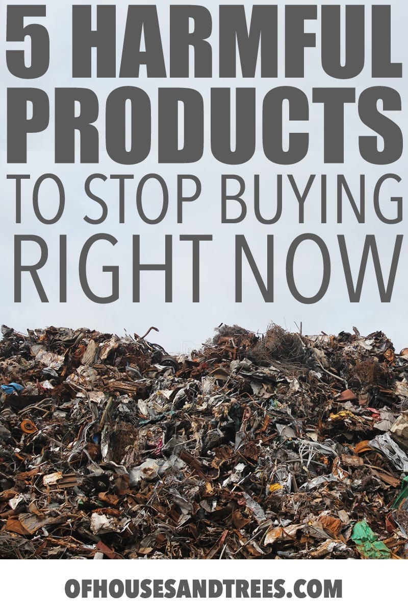 Unsustainable Products by Of Houses and Trees   These five unsustainable products are harmful to both humans and the environment and aren't even necessary when there are so many awesome alternatives.