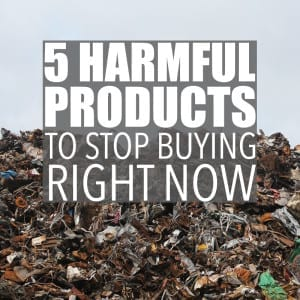 5 Harmful Products to Stop Buying Right Now